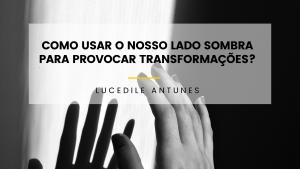 Como usar o nosso lado sombra para provocar transformações?